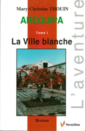 Arequipa. Tome I.  La Ville Blanche