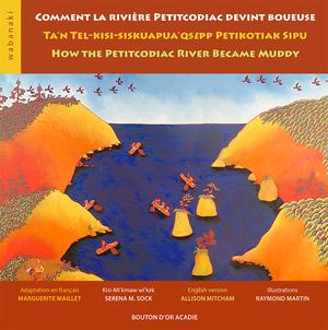 Comment la rivière Petitcodiac devint boueuse/ Ta'n Tel-kisi-siskuapua'qsepp Petikotiak Sipu / How the Petitcodiac River Became Muddy