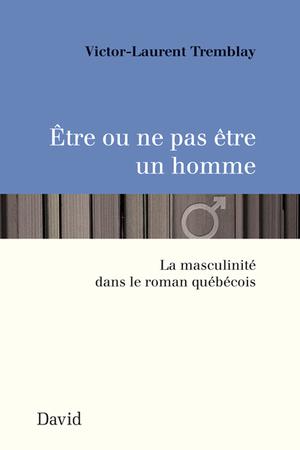 Être ou ne pas être un homme. La masculinité dans le roman québécois