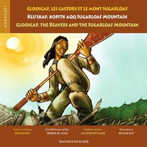 Glooscap, les castors et le mont Sugarloaf/  Klu'skap, Kopitk aqq Sugarloaf Mountain/  Glooscap, the Beavers and the Sugarloaf Mountain