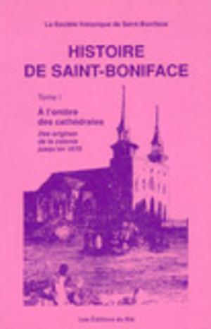 Histoire de Saint-Boniface, Tome I: À l'ombre des cathédrales