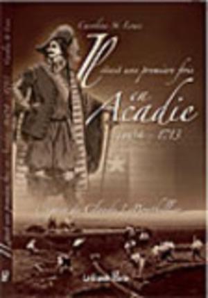 Il était une première fois en Acadie, 1604-1713