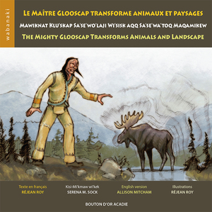 Le maître Glooscap transforme animaux et paysage / Mawiknat Klu'skap Sa'se'wo'laji Wi'sisk aqq Sa'se'wa'toq Maqamikew / The Mighty Glooscap Transforms Animals and Landscape